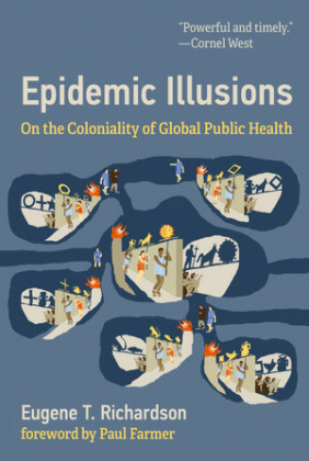 Epidemic Illusions: On the Coloniality of Global Public Health - A Book Talk with Dr. Eugene Richardson